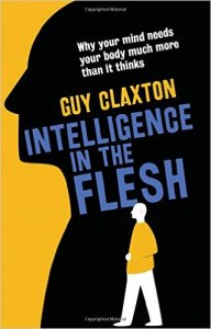 Intelligence in the Flesh: Why Your Mind Needs Your Body Much More Than It Thinks by Guy Claxton (2015)